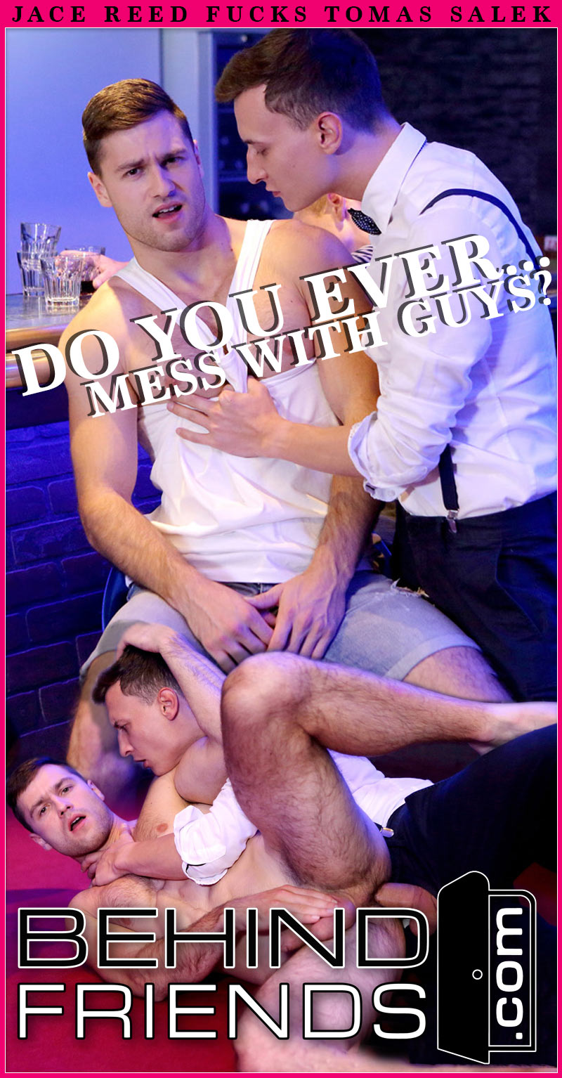 Do You Ever Mess With Guys? (Jace Reed Fucks Tomas Salek) (Bareback) at Behind Friends