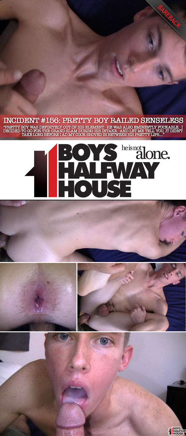Incident #156 (Pretty Boy Railed Senseless) (Bareback) at Boys Halfway House