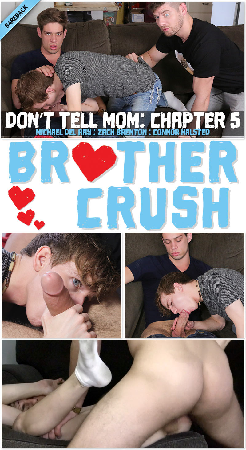 Don't Tell Mom, Chapter Five: I'M THE OLDEST, I MAKE THE RULES (Michael DelRay and Connor Halstead Fuck Zach Brenton) at Brother Crush