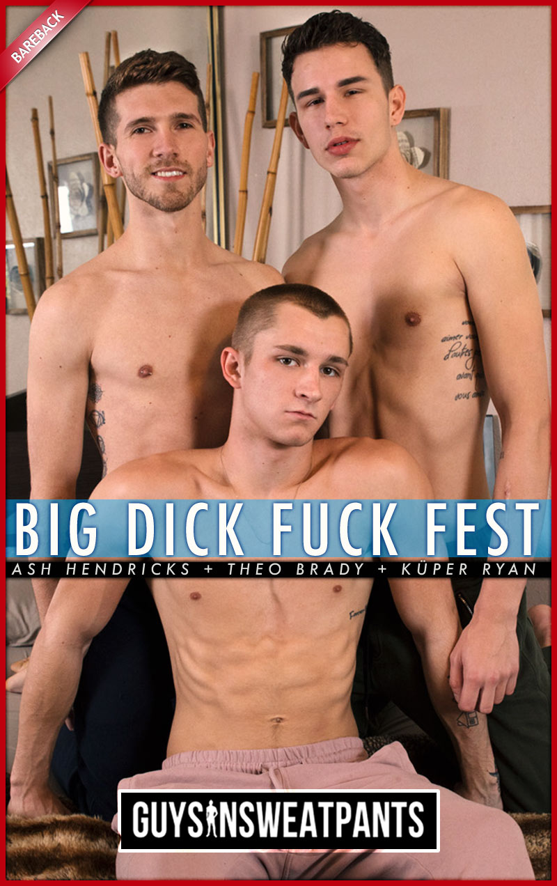 Big Dick Fuck Fest (Ash Hendricks, Theo Brady and Küper Ryan) (Bareback) at Guys In Sweatpants