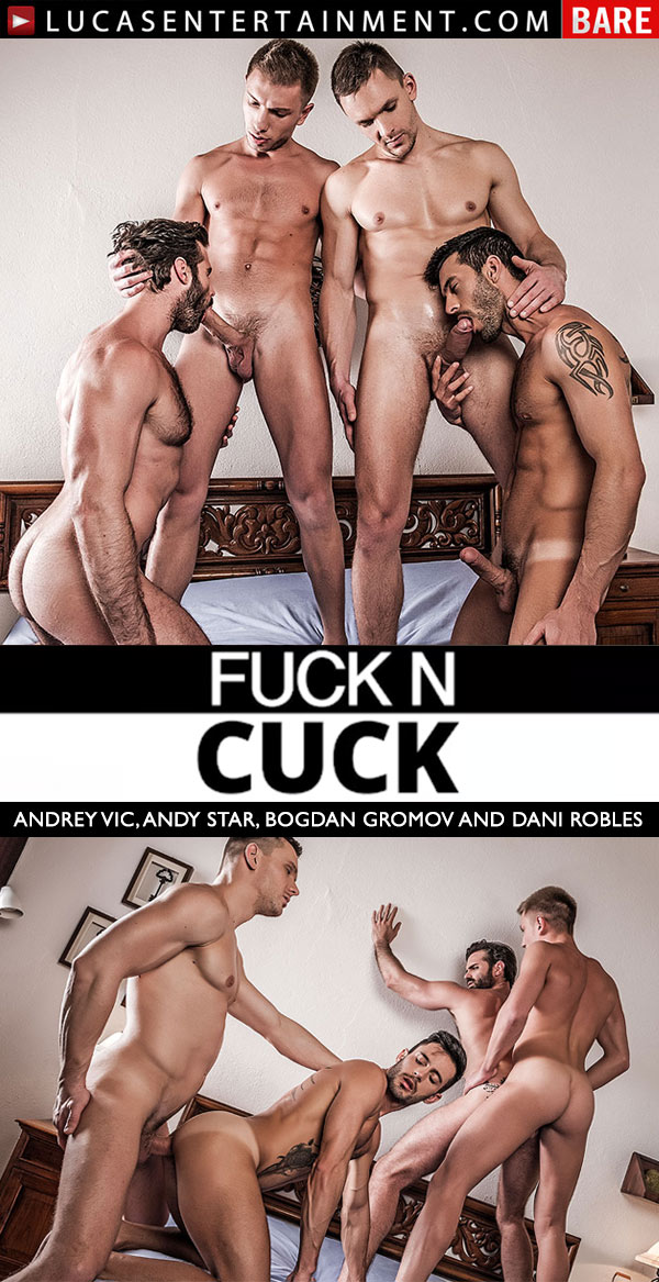 Fuck N Cuck (Andrey Vic, Andy Star, Bogdan Gromov and Dani Robles) (Scene 4) at Lucas Entertainment