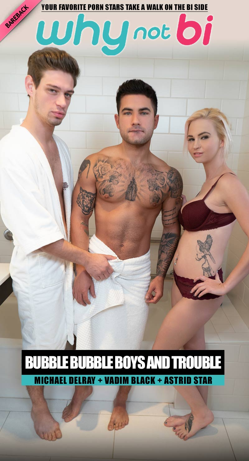 Bubble Bubble Boys And Trouble (Michael DelRay, Vadim Black and Astrid Star) at WhyNotBi